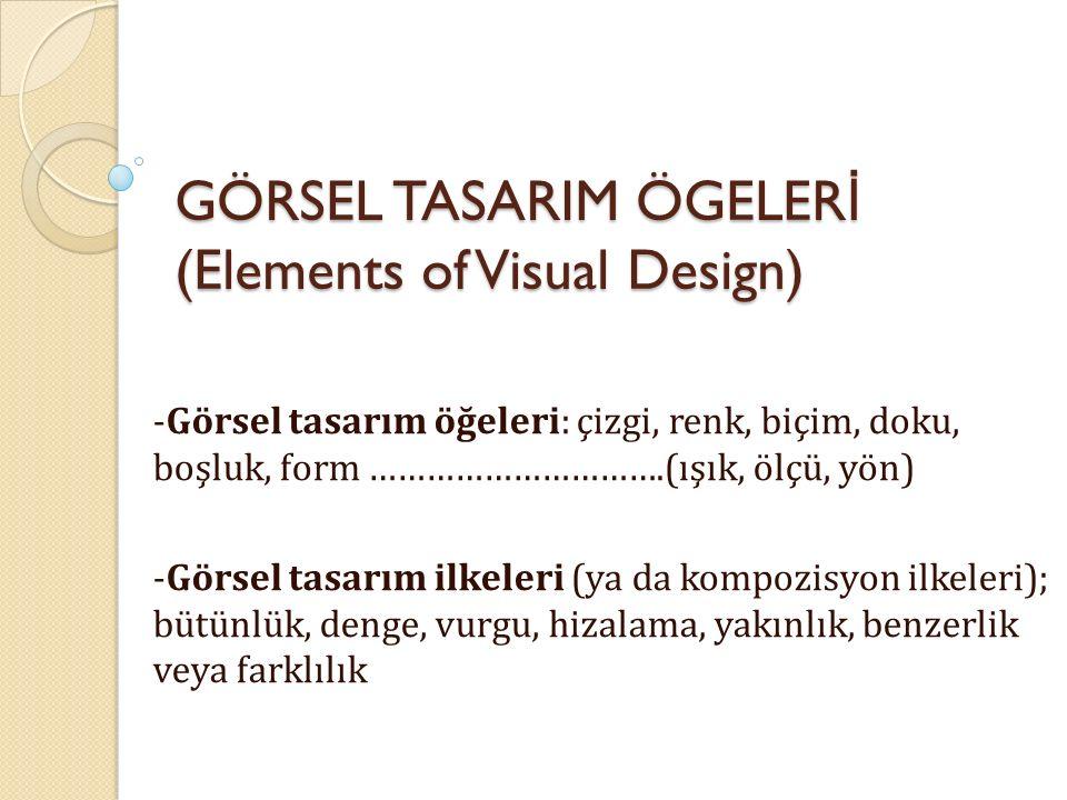 GÖRSEL TASARIM ÖGELER İ (Elements of Visual Design) -Görsel tasarım öğeleri: çizgi, renk, biçim, doku, boşluk, form ………………………….(ışık, ölçü, yön) -Görs