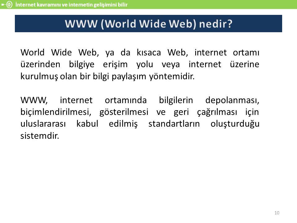 İnternet kavramını ve internetin gelişimini bilir 10 World Wide Web, ya da kısaca Web, internet ortamı üzerinden bilgiye erişim yolu veya internet üzerine kurulmuş olan bir bilgi paylaşım yöntemidir.