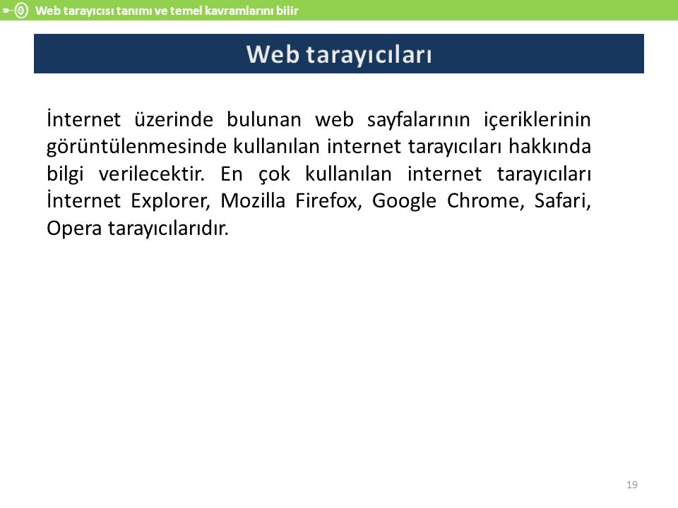 Web tarayıcısı tanımı ve temel kavramlarını bilir 19 İnternet üzerinde bulunan web sayfalarının içeriklerinin görüntülenmesinde kullanılan internet tarayıcıları hakkında bilgi verilecektir.