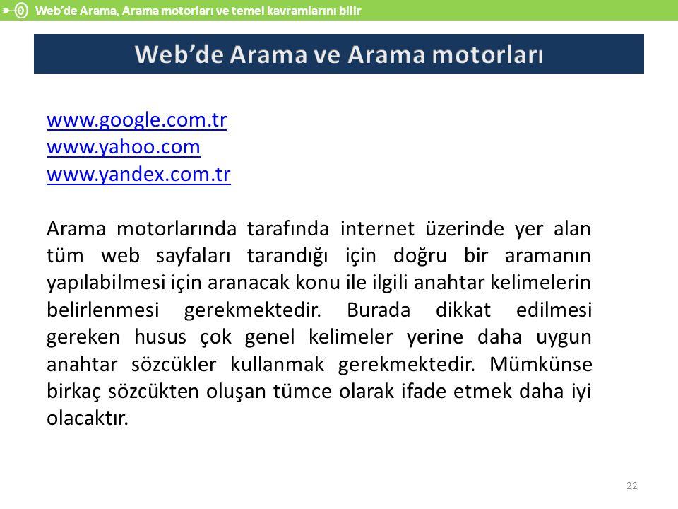 Web'de Arama, Arama motorları ve temel kavramlarını bilir 22 www.google.com.tr www.yahoo.com www.yandex.com.tr Arama motorlarında tarafında internet ü