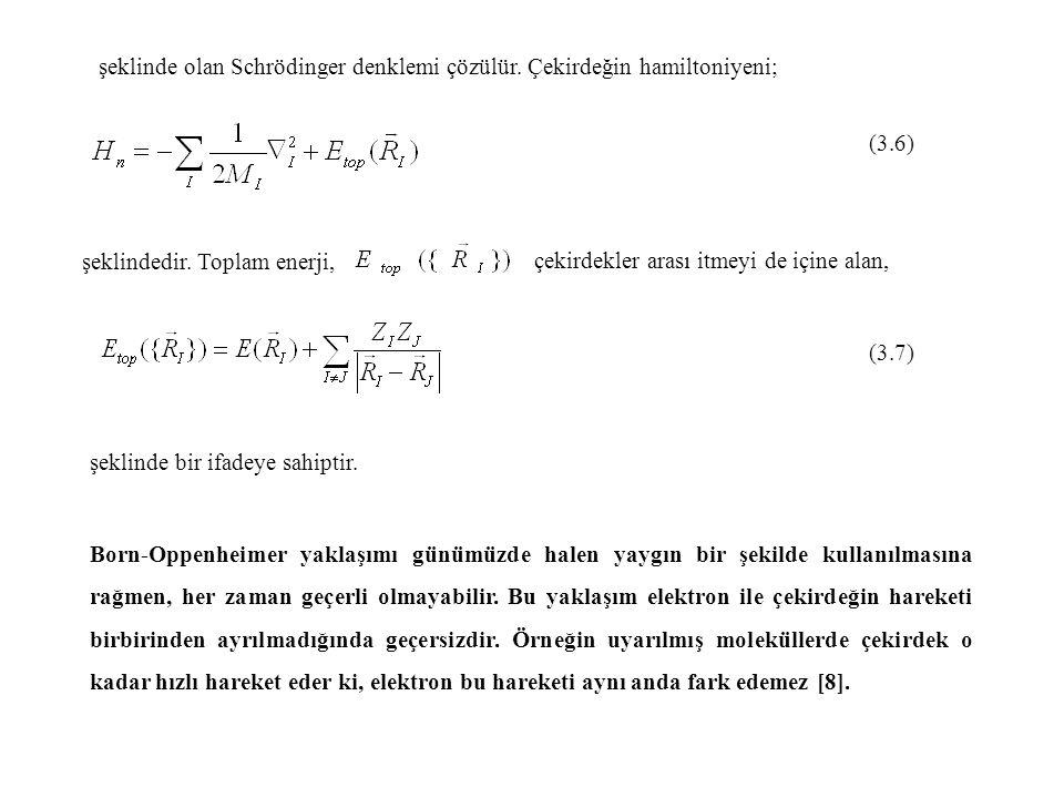şeklinde olan Schrödinger denklemi çözülür. Çekirdeğin hamiltoniyeni; (3.6) şeklindedir. Toplam enerji, çekirdekler arası itmeyi de içine alan, (3.7)