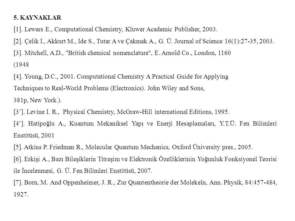5. KAYNAKLAR [1]. Lewars E., Computational Chemistry, Kluwer Academic Publisher, 2003. [2]. Çelik I., Akkurt M., Ide S., Tutar A ve Çakmak A., G. Ü. J