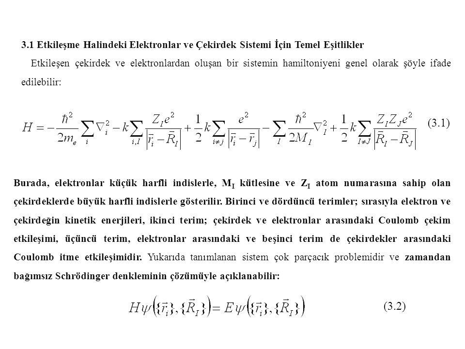 3.1 Etkileşme Halindeki Elektronlar ve Çekirdek Sistemi İçin Temel Eşitlikler Etkileşen çekirdek ve elektronlardan oluşan bir sistemin hamiltoniyeni genel olarak şöyle ifade edilebilir: (3.1) Burada, elektronlar küçük harfli indislerle, M I kütlesine ve Z I atom numarasına sahip olan çekirdeklerde büyük harfli indislerle gösterilir.