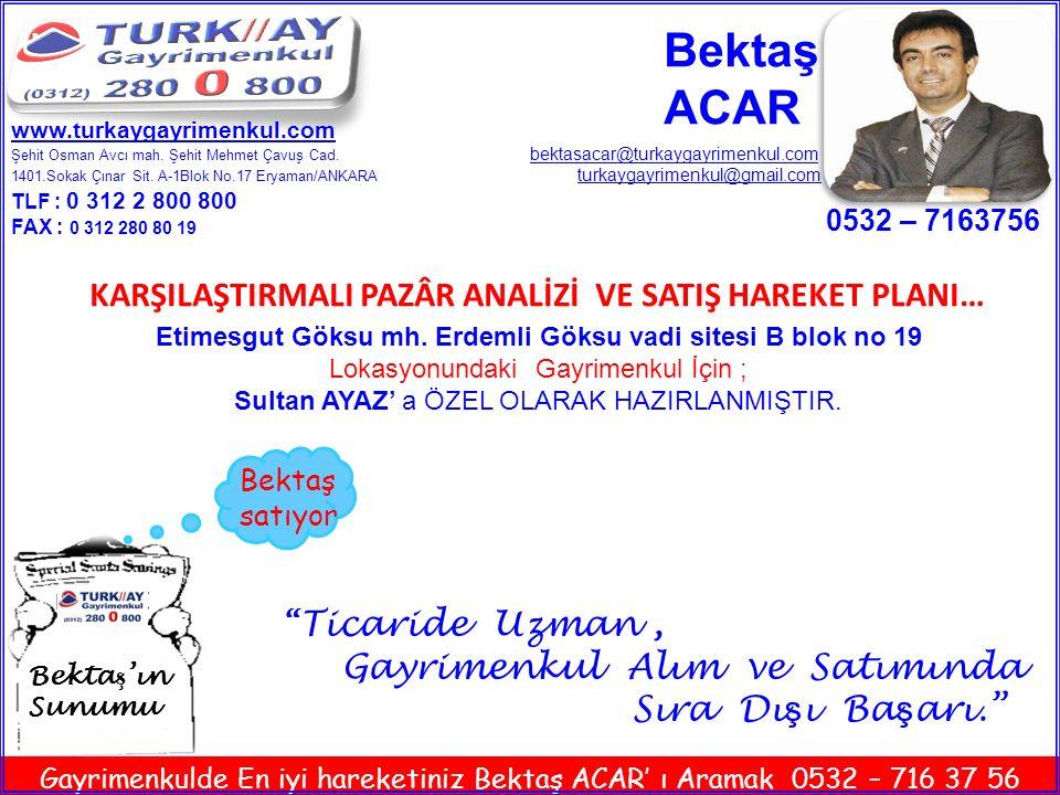 Bektaş ACAR Sultan AYAZ' a Özel olarak hazırlanmıştır 0532-7163756 www.turkaygayrimenkul.com Gayrimenkulde En iyi hareketiniz Bektaş ACAR' ı Aramak 0532 – 716 37 56 Ankara Etimesgut Göksu Mh.