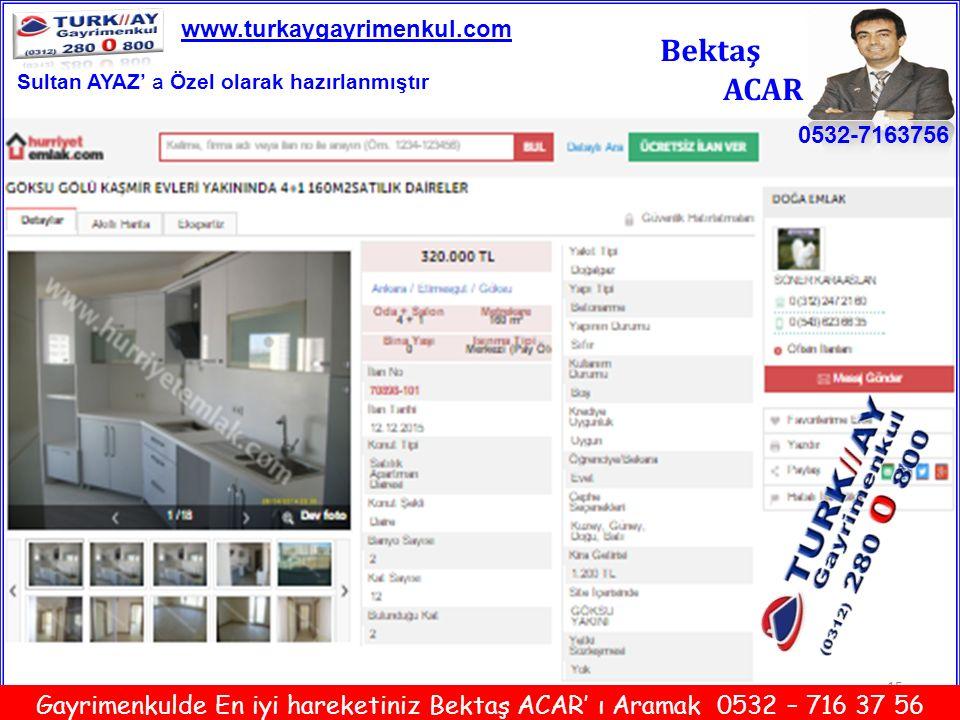 15 Bektaş ACAR 0532-7163756 www.turkaygayrimenkul.com Gayrimenkulde En iyi hareketiniz Bektaş ACAR' ı Aramak 0532 – 716 37 56 Sultan AYAZ' a Özel olar