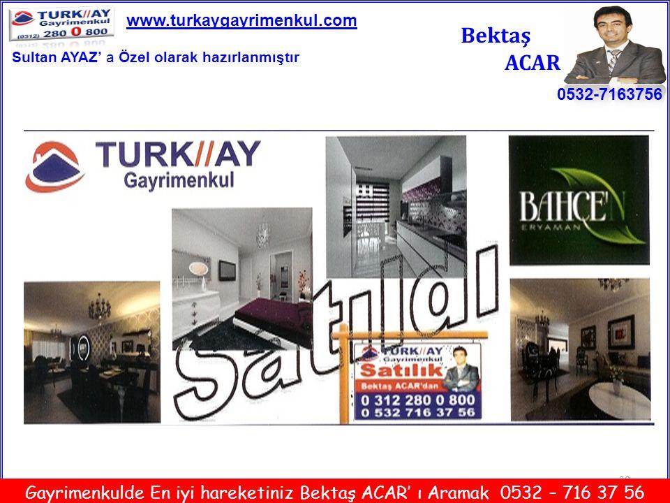 20 Bektaş ACAR 0532-7163756 www.turkaygayrimenkul.com Gayrimenkulde En iyi hareketiniz Bektaş ACAR' ı Aramak 0532 – 716 37 56 Sultan AYAZ' a Özel olar