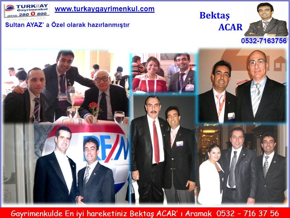 23 Bektaş ACAR 0532-7163756 www.turkaygayrimenkul.com Gayrimenkulde En iyi hareketiniz Bektaş ACAR' ı Aramak 0532 – 716 37 56 Sultan AYAZ' a Özel olar