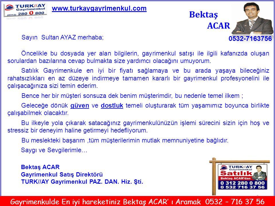 14 Bektaş ACAR 0532-7163756 www.turkaygayrimenkul.com Gayrimenkulde En iyi hareketiniz Bektaş ACAR' ı Aramak 0532 – 716 37 56 Sultan AYAZ' a Özel olarak hazırlanmıştır