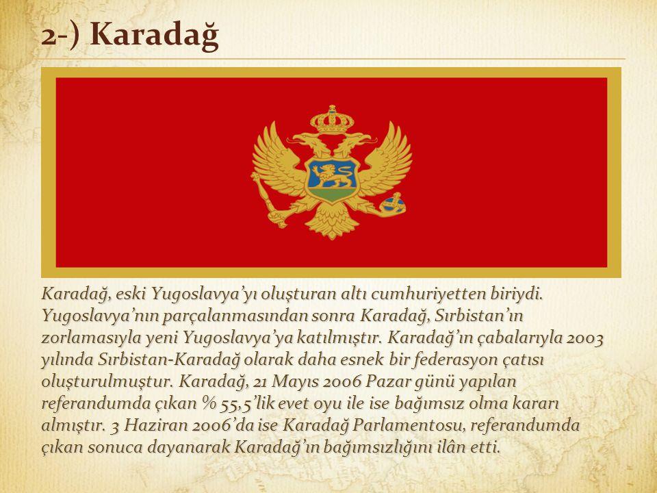2-) Karadağ Karadağ, eski Yugoslavya'yı oluşturan altı cumhuriyetten biriydi. Yugoslavya'nın parçalanmasından sonra Karadağ, Sırbistan'ın zorlamasıyla
