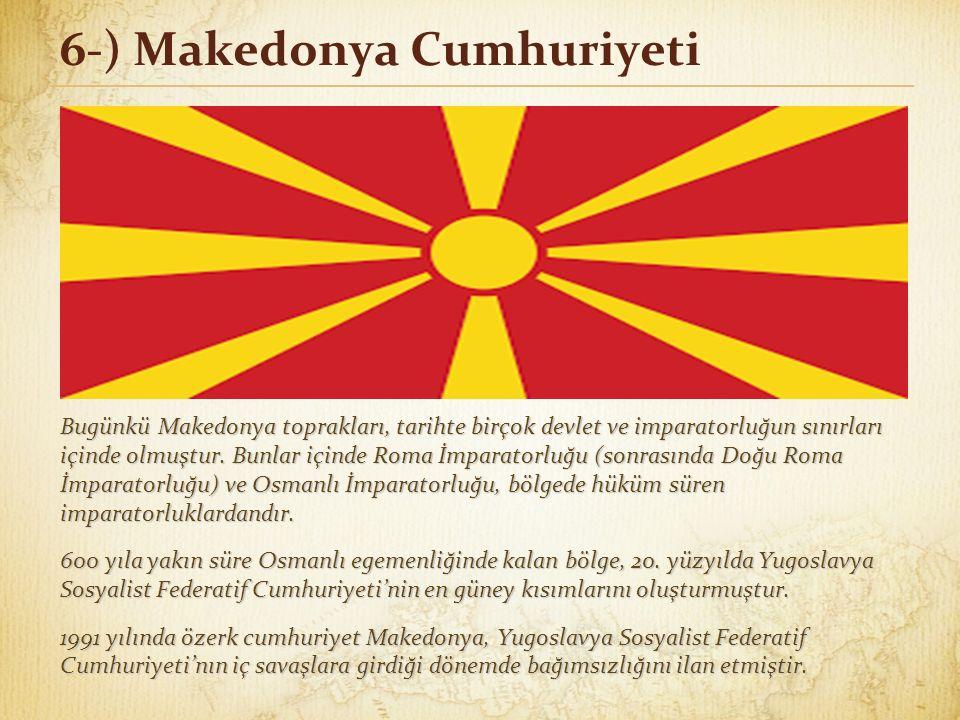 6-) Makedonya Cumhuriyeti Bugünkü Makedonya toprakları, tarihte birçok devlet ve imparatorluğun sınırları içinde olmuştur. Bunlar içinde Roma İmparato