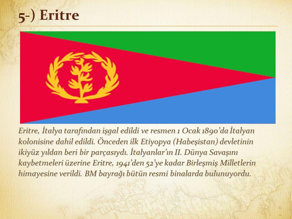 5-) Eritre Eritre, İtalya tarafından işgal edildi ve resmen 1 Ocak 1890'da İtalyan kolonisine dahil edildi. Önceden ilk Etiyopya (Habeşistan) devletin
