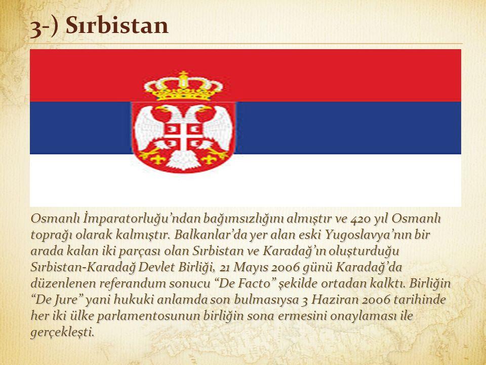 3-) Sırbistan Osmanlı İmparatorluğu'ndan bağımsızlığını almıştır ve 420 yıl Osmanlı toprağı olarak kalmıştır. Balkanlar'da yer alan eski Yugoslavya'nı