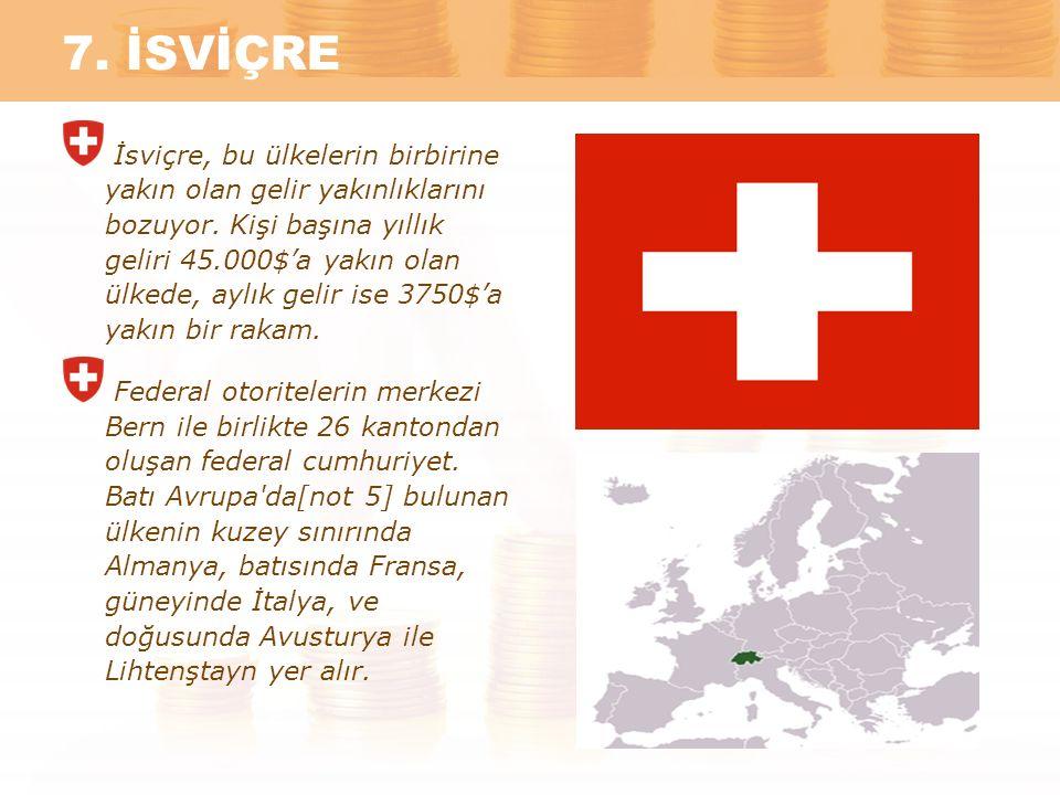 7. İSVİÇRE İsviçre, bu ülkelerin birbirine yakın olan gelir yakınlıklarını bozuyor. Kişi başına yıllık geliri 45.000$'a yakın olan ülkede, aylık gelir