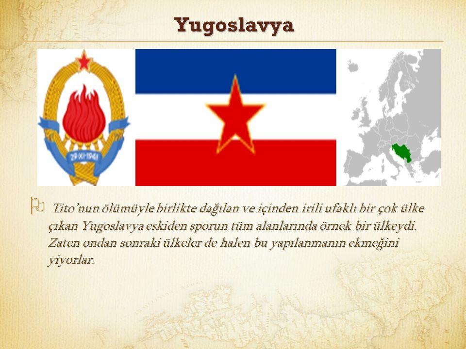 Yugoslavya  Tito'nun ölümüyle birlikte dağılan ve içinden irili ufaklı bir çok ülke çıkan Yugoslavya eskiden sporun tüm alanlarında örnek bir ülkeydi