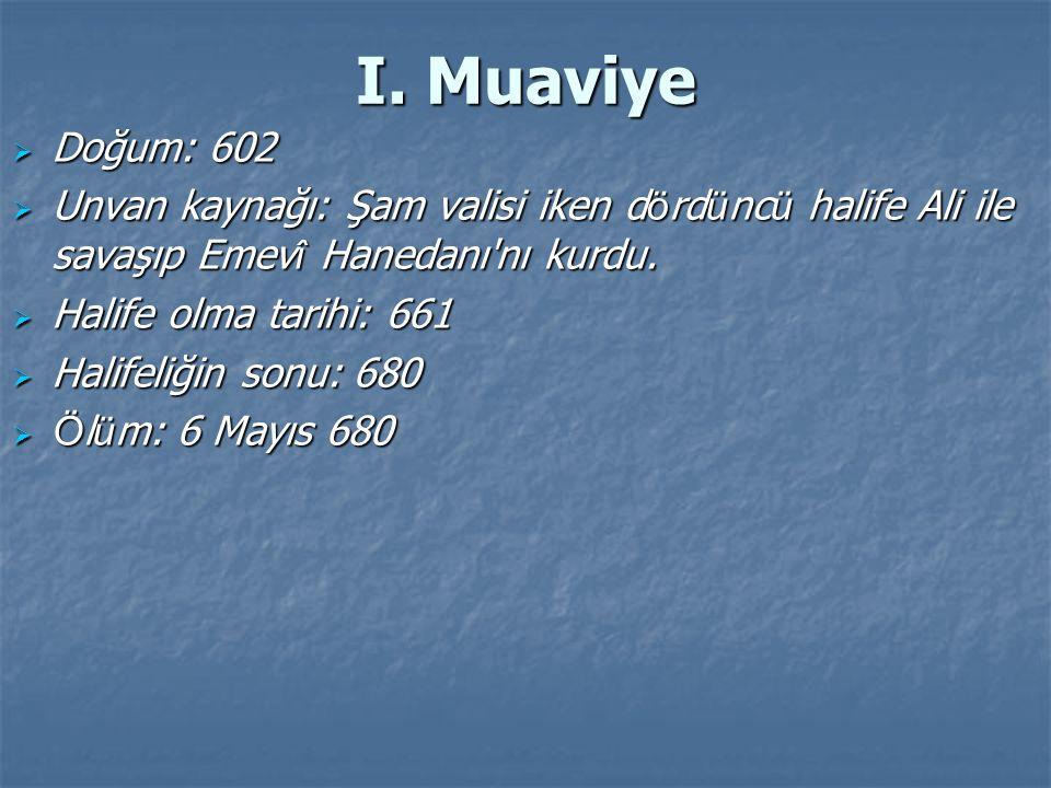 I. Muaviye  Doğum: 602  Unvan kaynağı: Şam valisi iken d ö rd ü nc ü halife Ali ile savaşıp Emev î Hanedanı'nı kurdu.  Halife olma tarihi: 661  Ha