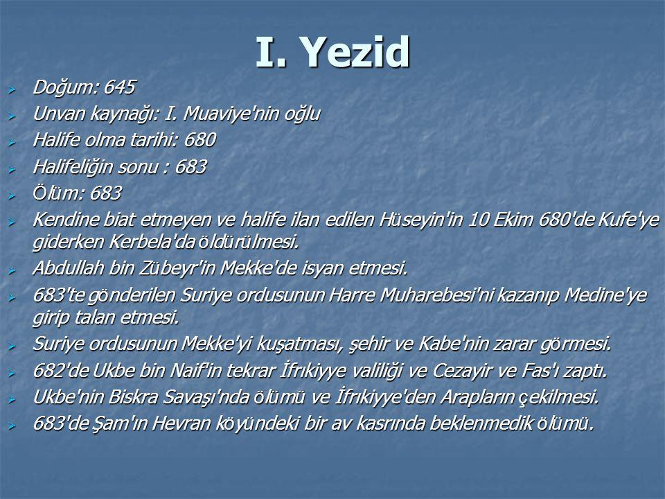 I. Yezid  Doğum: 645  Unvan kaynağı: I. Muaviye'nin oğlu  Halife olma tarihi: 680  Halifeliğin sonu : 683  Ö l ü m: 683  Kendine biat etmeyen ve