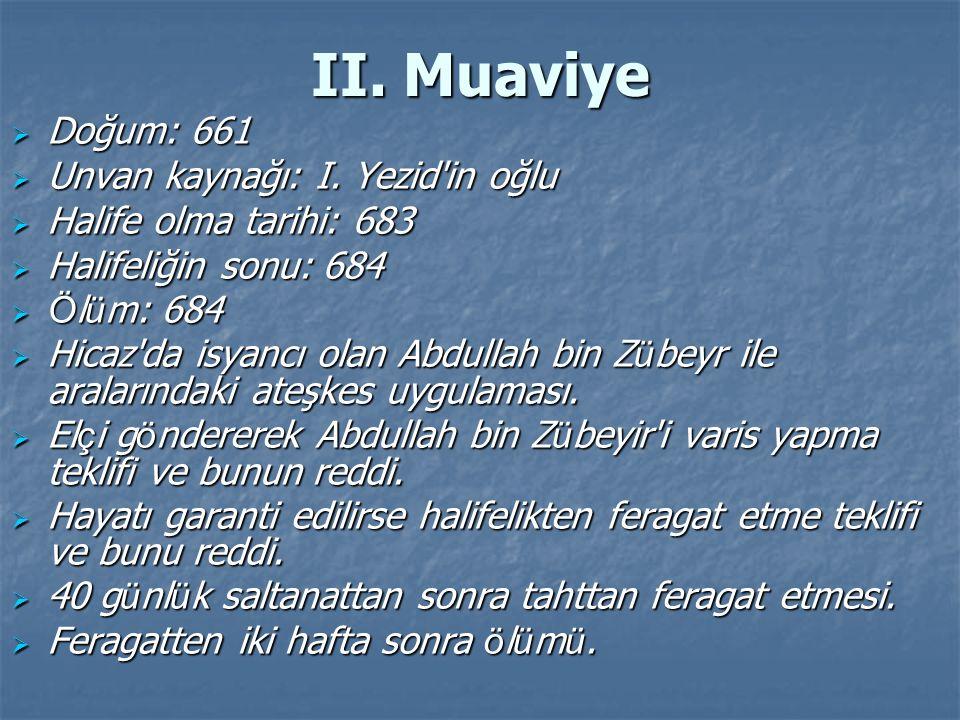 II. Muaviye  Doğum: 661  Unvan kaynağı: I. Yezid'in oğlu  Halife olma tarihi: 683  Halifeliğin sonu: 684  Ö l ü m: 684  Hicaz'da isyancı olan Ab