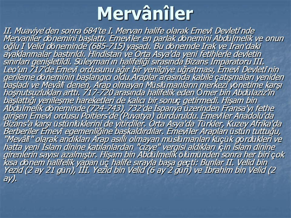 Mervânîler II. Muaviye ' den sonra 684'te I. Mervan halife olarak Emev î Devleti ' nde Mervaniler d ö nemini başlattı. Emev î ler en parlak d ö nemini