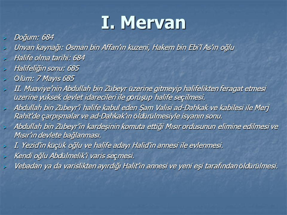 I. Mervan  Doğum: 684  Unvan kaynağı: Osman bin Affan'ın kuzeni, Hakem bin Ebi'l As'ın oğlu  Halife olma tarihi: 684  Halifeliğin sonu: 685  Ö l