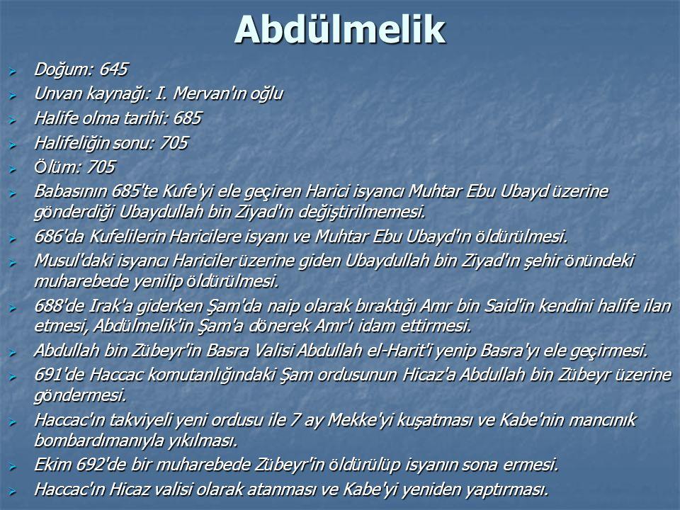 Abdülmelik  Doğum: 645  Unvan kaynağı: I. Mervan'ın oğlu  Halife olma tarihi: 685  Halifeliğin sonu: 705  Ö l ü m: 705  Babasının 685'te Kufe'yi