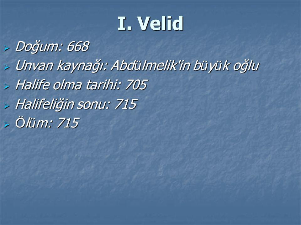 I. Velid  Doğum: 668  Unvan kaynağı: Abd ü lmelik'in b ü y ü k oğlu  Halife olma tarihi: 705  Halifeliğin sonu: 715  Ö l ü m: 715