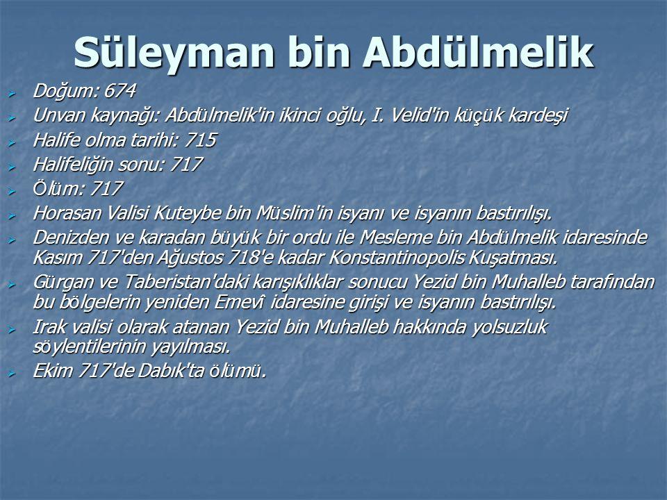 Süleyman bin Abdülmelik  Doğum: 674  Unvan kaynağı: Abd ü lmelik'in ikinci oğlu, I. Velid'in k üçü k kardeşi  Halife olma tarihi: 715  Halifeliğin