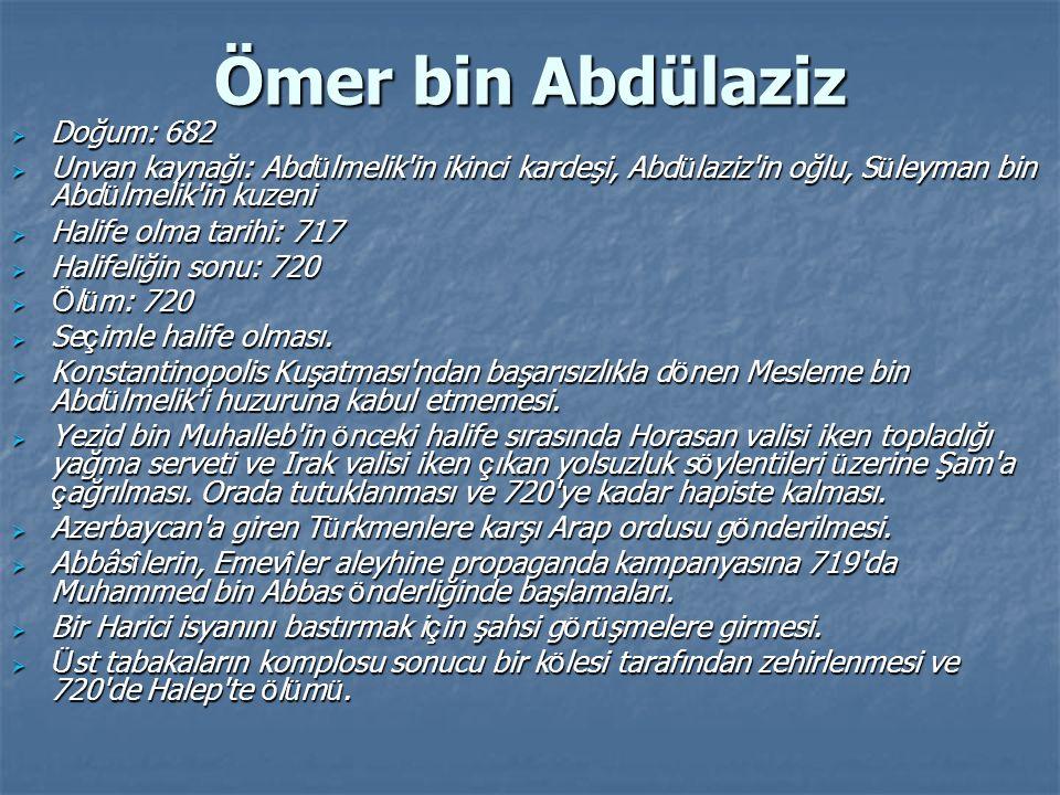 Ömer bin Abdülaziz  Doğum: 682  Unvan kaynağı: Abd ü lmelik'in ikinci kardeşi, Abd ü laziz'in oğlu, S ü leyman bin Abd ü lmelik'in kuzeni  Halife o