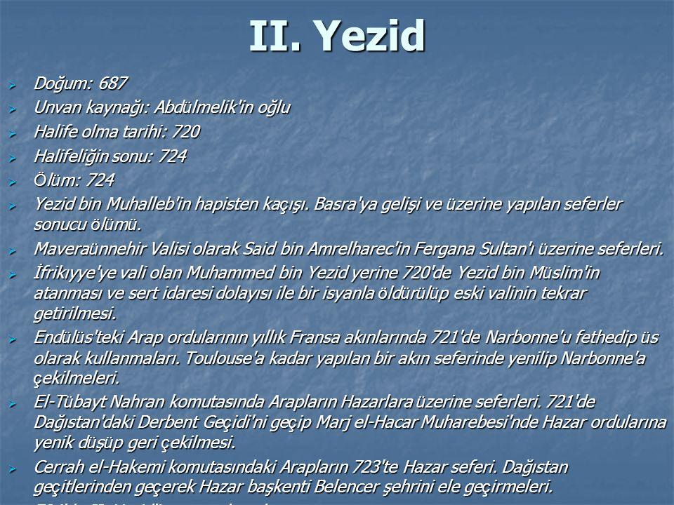 II. Yezid  Doğum: 687  Unvan kaynağı: Abd ü lmelik'in oğlu  Halife olma tarihi: 720  Halifeliğin sonu: 724  Ö l ü m: 724  Yezid bin Muhalleb'in
