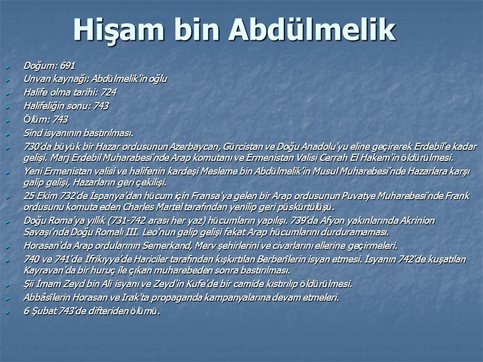 Hişam bin Abdülmelik  Doğum: 691  Unvan kaynağı: Abd ü lmelik'in oğlu  Halife olma tarihi: 724  Halifeliğin sonu: 743  Ö l ü m: 743  Sind isyanı