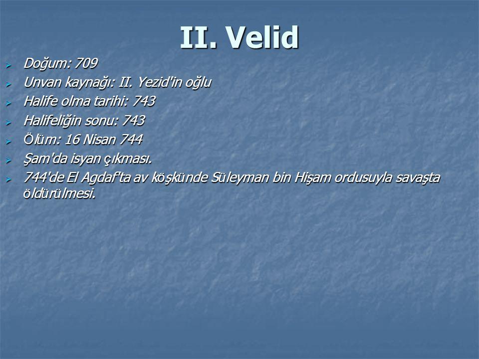 II. Velid  Doğum: 709  Unvan kaynağı: II. Yezid'in oğlu  Halife olma tarihi: 743  Halifeliğin sonu: 743  Ö l ü m: 16 Nisan 744  Şam'da isyan ç ı