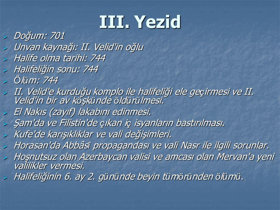 III. Yezid  Doğum: 701  Unvan kaynağı: II. Velid'in oğlu  Halife olma tarihi: 744  Halifeliğin sonu: 744  Ö l ü m: 744  II. Velid'e kurduğu komp