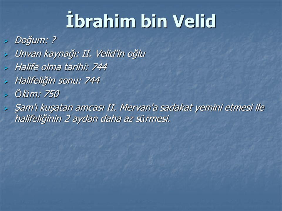 İbrahim bin Velid  Doğum: ?  Unvan kaynağı: II. Velid'in oğlu  Halife olma tarihi: 744  Halifeliğin sonu: 744  Ö l ü m: 750  Şam'ı kuşatan amcas