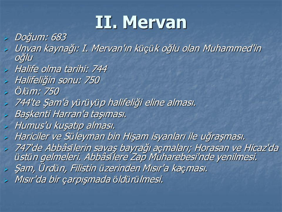II. Mervan  Doğum: 683  Unvan kaynağı: I. Mervan'ın k üçü k oğlu olan Muhammed'in oğlu  Halife olma tarihi: 744  Halifeliğin sonu: 750  Ö l ü m: