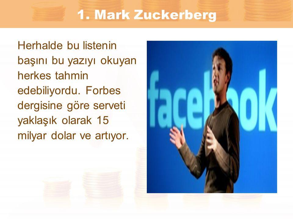 1. Mark Zuckerberg Herhalde bu listenin başını bu yazıyı okuyan herkes tahmin edebiliyordu. Forbes dergisine göre serveti yaklaşık olarak 15 milyar do