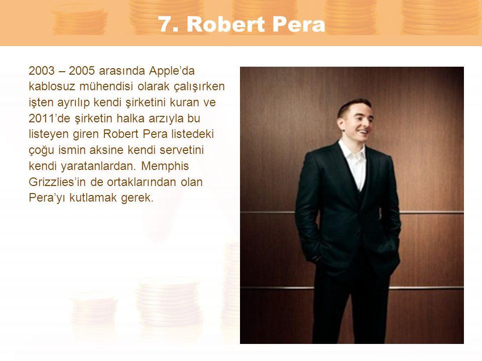 7. Robert Pera 2003 – 2005 arasında Apple'da kablosuz mühendisi olarak çalışırken işten ayrılıp kendi şirketini kuran ve 2011'de şirketin halka arzıyl