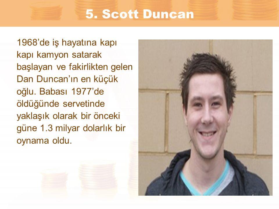 5. Scott Duncan 1968'de iş hayatına kapı kapı kamyon satarak başlayan ve fakirlikten gelen Dan Duncan'ın en küçük oğlu. Babası 1977'de öldüğünde serve