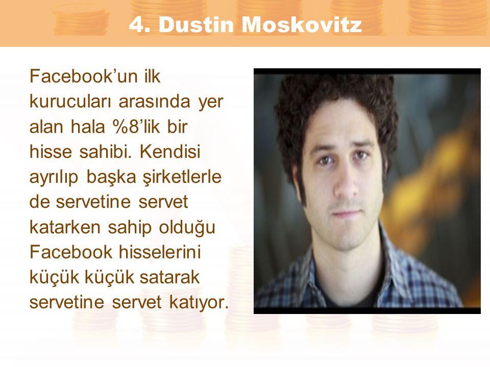 4. Dustin Moskovitz Facebook'un ilk kurucuları arasında yer alan hala %8'lik bir hisse sahibi. Kendisi ayrılıp başka şirketlerle de servetine servet k