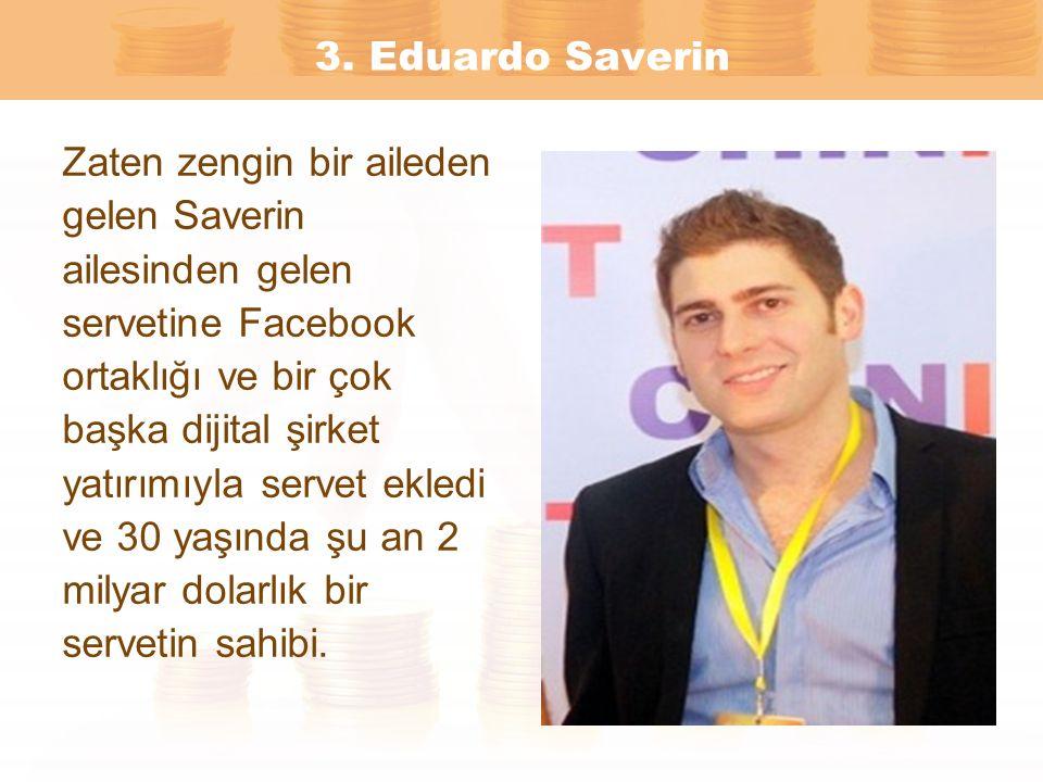 3. Eduardo Saverin Zaten zengin bir aileden gelen Saverin ailesinden gelen servetine Facebook ortaklığı ve bir çok başka dijital şirket yatırımıyla se
