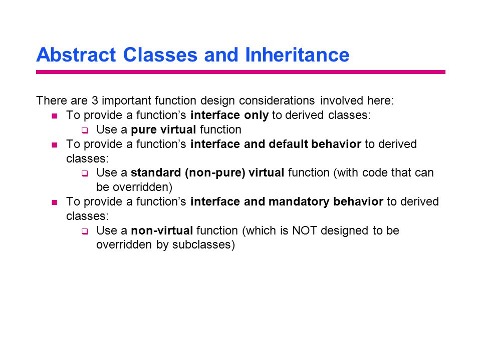 Abstract Classes and Inheritance There are 3 important function design considerations involved here: To provide a function's interface only to derived classes:  Use a pure virtual function To provide a function's interface and default behavior to derived classes:  Use a standard (non-pure) virtual function (with code that can be overridden) To provide a function's interface and mandatory behavior to derived classes:  Use a non-virtual function (which is NOT designed to be overridden by subclasses)