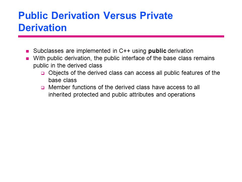 Public Derivation Versus Private Derivation Subclasses are implemented in C++ using public derivation With public derivation, the public interface of the base class remains public in the derived class  Objects of the derived class can access all public features of the base class  Member functions of the derived class have access to all inherited protected and public attributes and operations