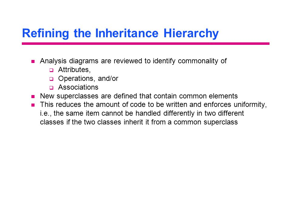 Refining the Inheritance Hierarchy Analysis diagrams are reviewed to identify commonality of  Attributes,  Operations, and/or  Associations New superclasses are defined that contain common elements This reduces the amount of code to be written and enforces uniformity, i.e., the same item cannot be handled differently in two different classes if the two classes inherit it from a common superclass