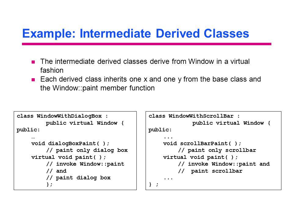 Example: Intermediate Derived Classes class WindowWithDialogBox : public virtual Window { public: … void dialogBoxPaint( ); // paint only dialog box v