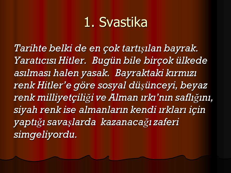 Tarihte belki de en çok tartı ş ılan bayrak. Yaratıcısı Hitler. Bugün bile birçok ülkede asılması halen yasak. Bayraktaki kırmızı renk Hitler'e göre s