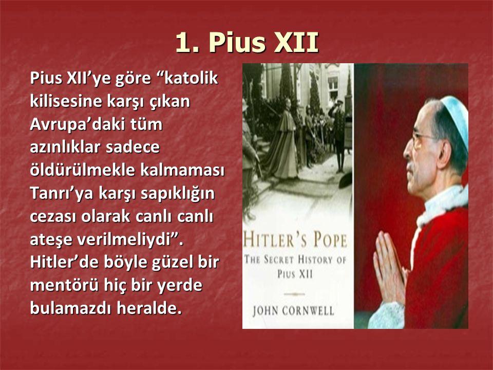 """1. Pius XII Pius XII'ye göre """"katolik kilisesine karşı çıkan Avrupa'daki tüm azınlıklar sadece öldürülmekle kalmaması Tanrı'ya karşı sapıklığın cezası"""