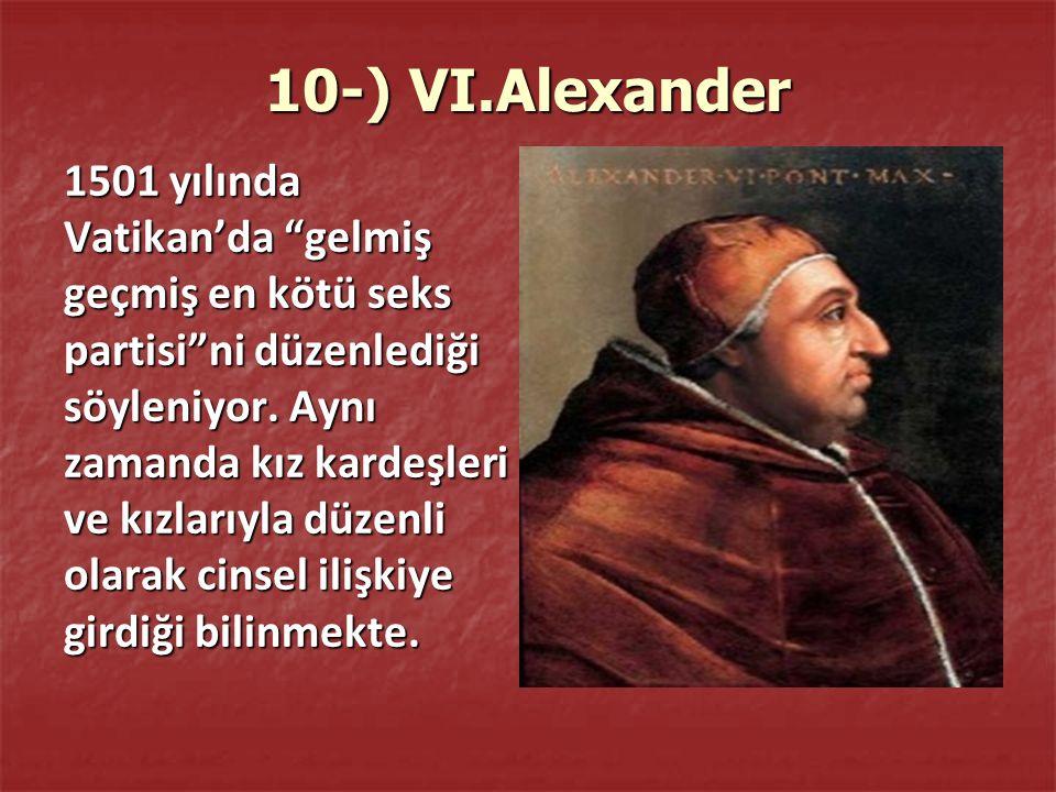 10-) VI.Alexander 1501 yılında Vatikan'da gelmiş geçmiş en kötü seks partisi ni düzenlediği söyleniyor.