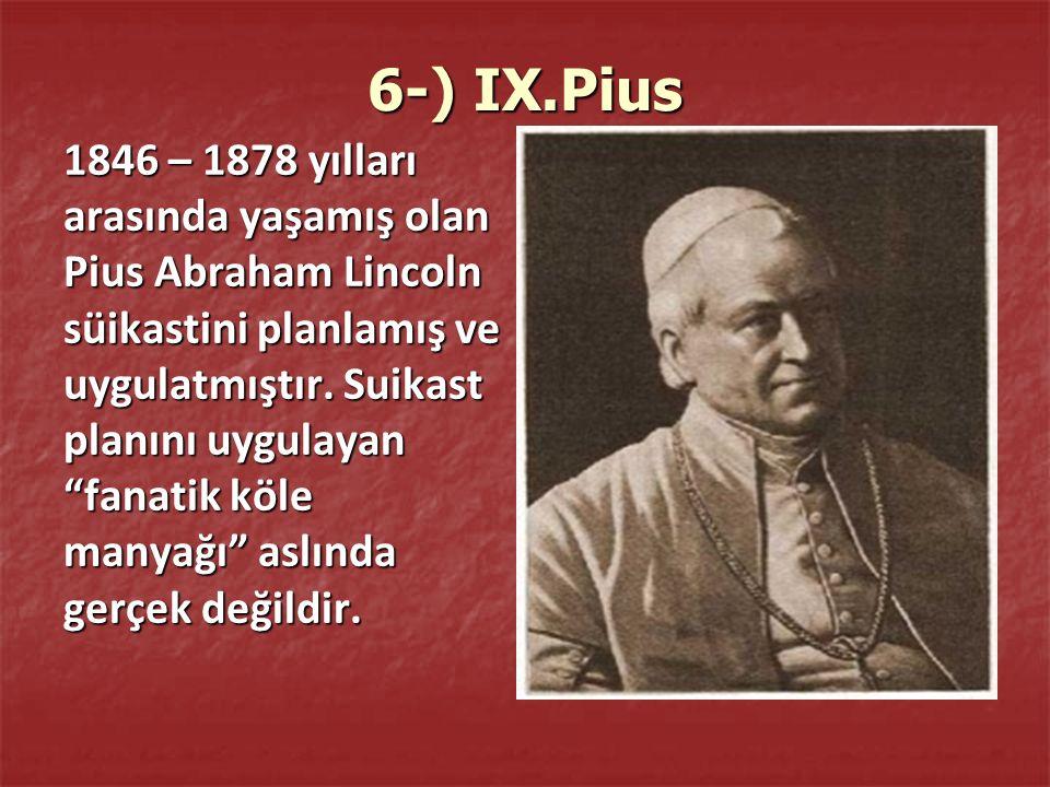 6-) IX.Pius 1846 – 1878 yılları arasında yaşamış olan Pius Abraham Lincoln süikastini planlamış ve uygulatmıştır.