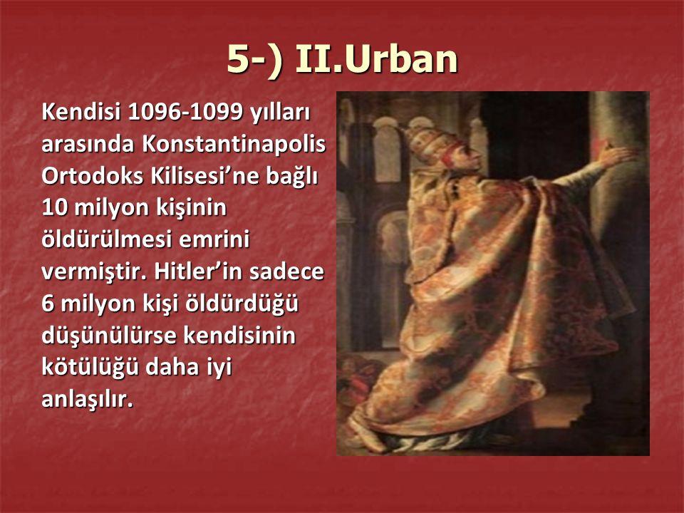 5-) II.Urban Kendisi 1096-1099 yılları arasında Konstantinapolis Ortodoks Kilisesi'ne bağlı 10 milyon kişinin öldürülmesi emrini vermiştir.
