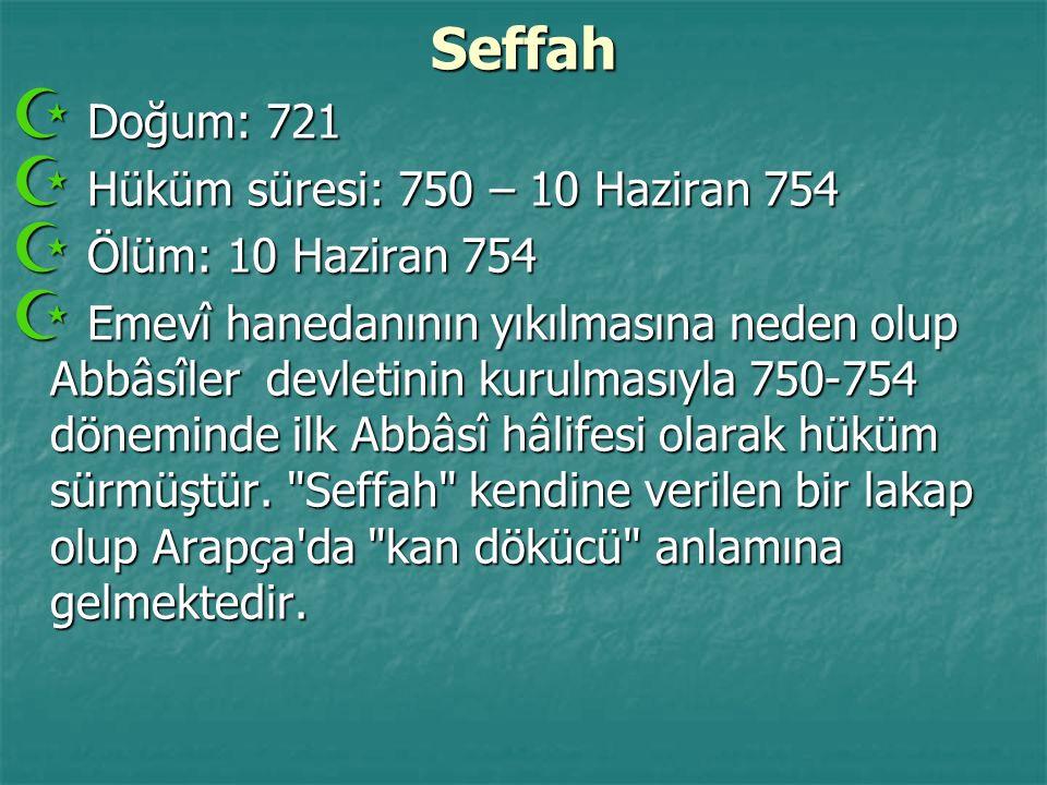 Seffah  Doğum: 721  Hüküm süresi: 750 – 10 Haziran 754  Ölüm: 10 Haziran 754  Emevî hanedanının yıkılmasına neden olup Abbâsîler devletinin kurulm