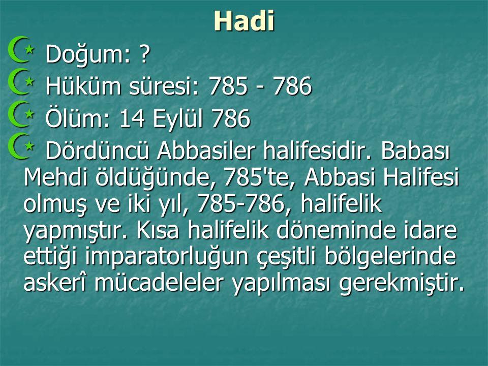 Hadi  Doğum: ?  Hüküm süresi: 785 - 786  Ölüm: 14 Eylül 786  Dördüncü Abbasiler halifesidir. Babası Mehdi öldüğünde, 785'te, Abbasi Halifesi olmuş