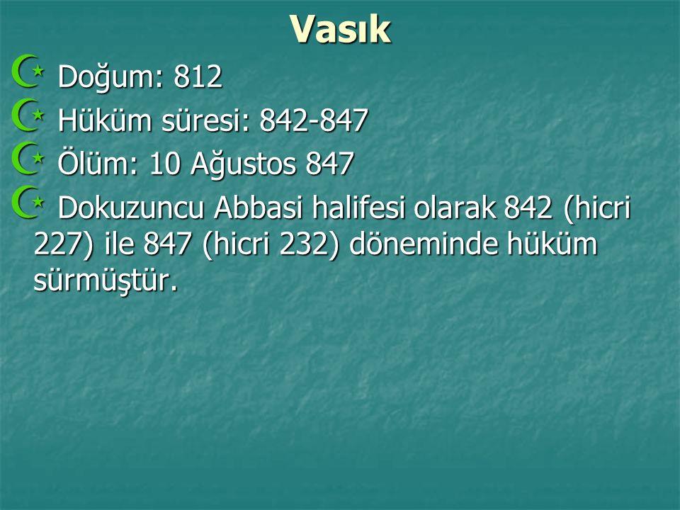 Vasık  Doğum: 812  Hüküm süresi: 842-847  Ölüm: 10 Ağustos 847  Dokuzuncu Abbasi halifesi olarak 842 (hicri 227) ile 847 (hicri 232) döneminde hük